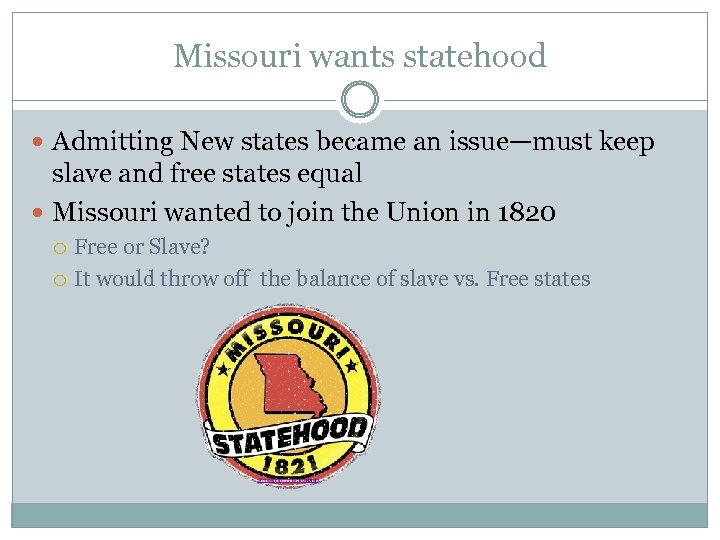 Missouri wants statehood Admitting New states became an issue—must keep slave and free states