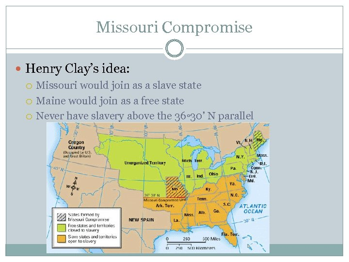 Missouri Compromise Henry Clay's idea: Missouri would join as a slave state Maine would