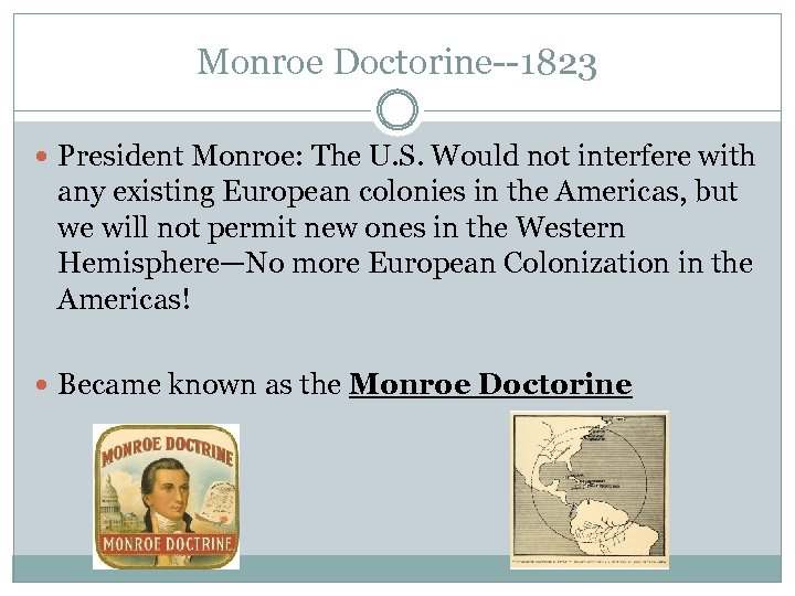Monroe Doctorine--1823 President Monroe: The U. S. Would not interfere with any existing European
