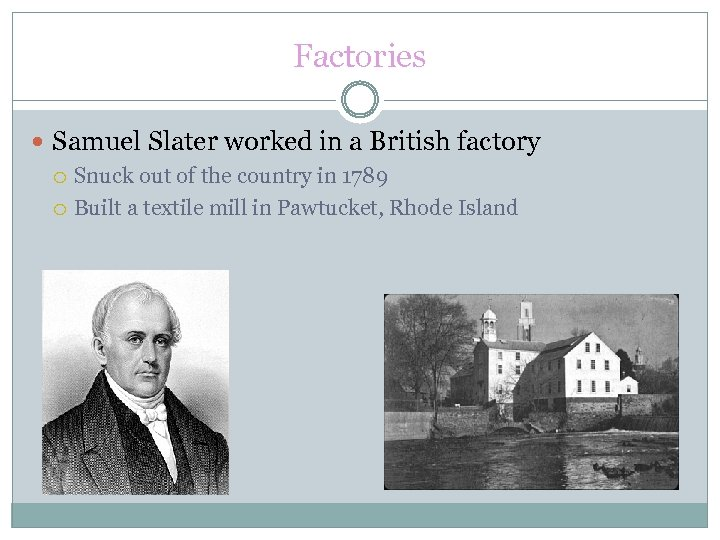 Factories Samuel Slater worked in a British factory Snuck out of the country in