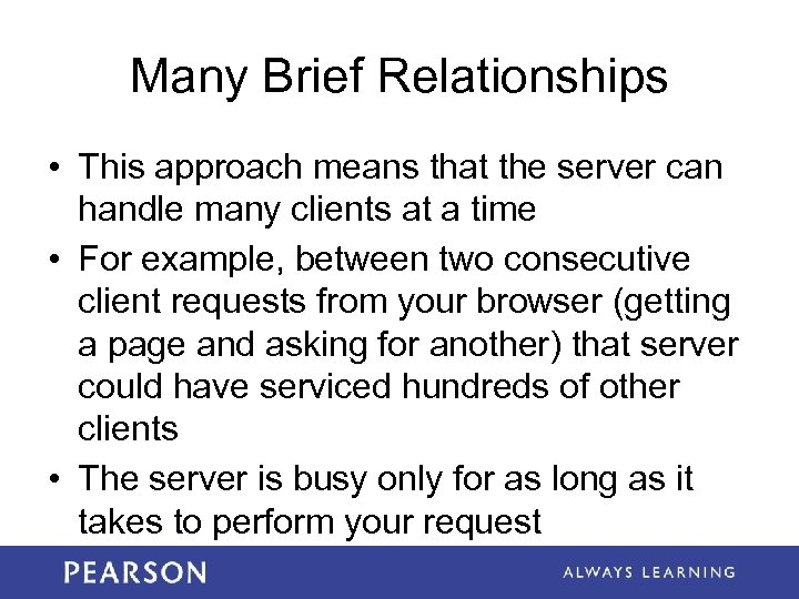 Many Brief Relationships • This approach means that the server can handle many clients