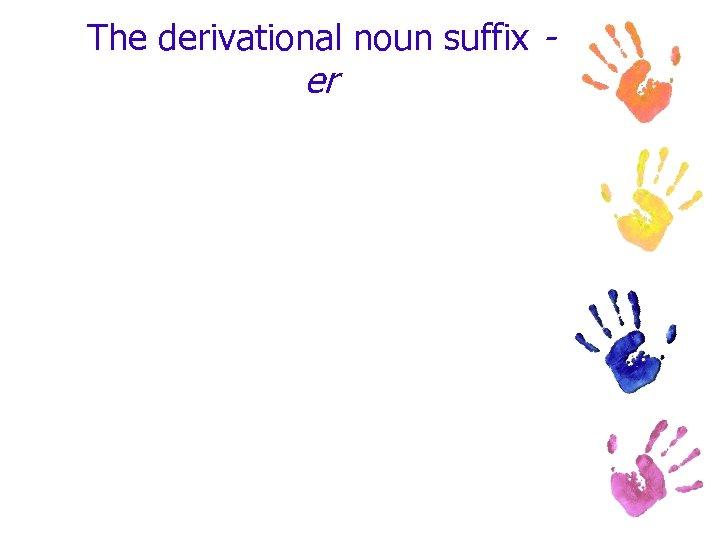 The derivational noun suffix - er