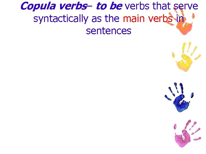 Copula verbs– to be verbs that serve syntactically as the main verbs in sentences