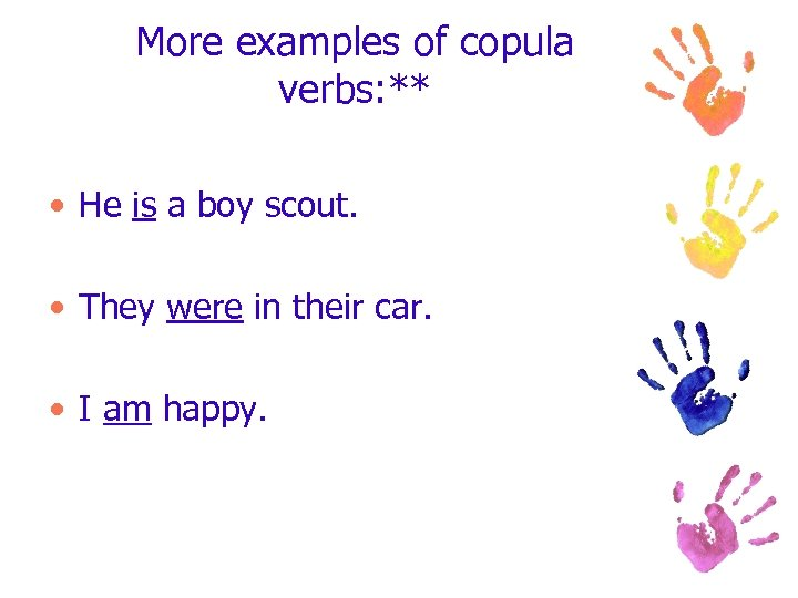 More examples of copula verbs: ** • He is a boy scout. • They