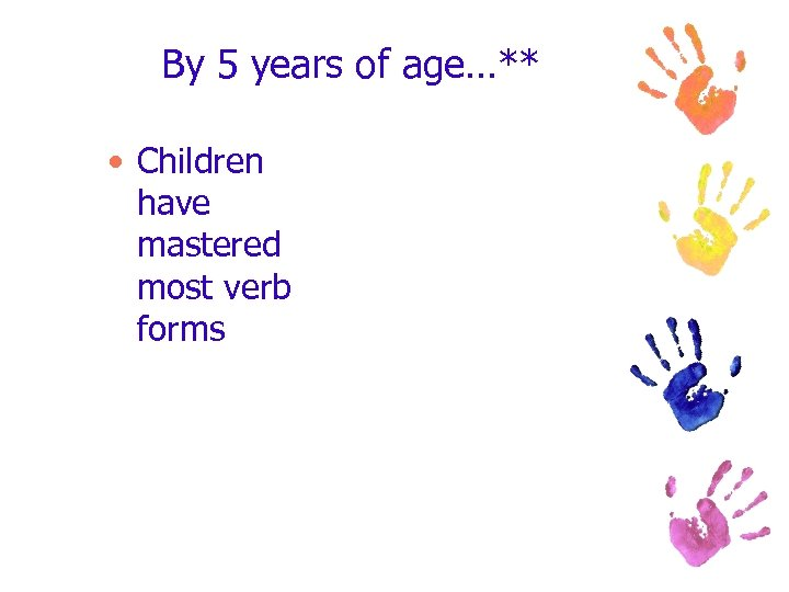 By 5 years of age…** • Children have mastered most verb forms