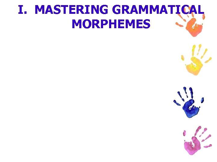 I. MASTERING GRAMMATICAL MORPHEMES