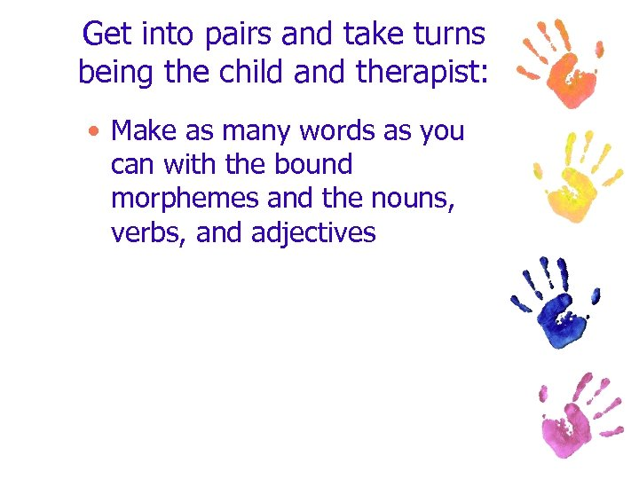 Get into pairs and take turns being the child and therapist: • Make as