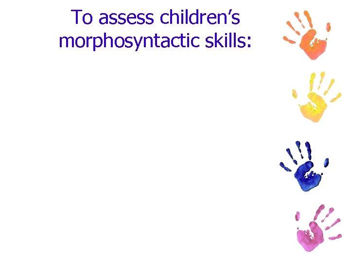 To assess children's morphosyntactic skills: