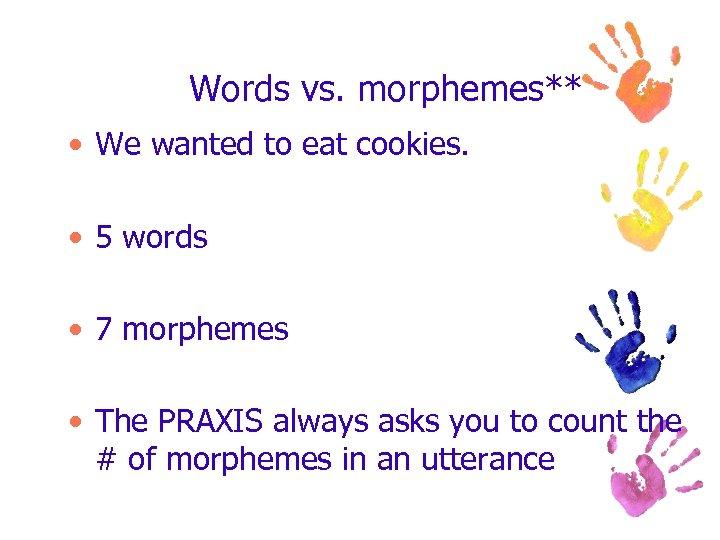 Words vs. morphemes** • We wanted to eat cookies. • 5 words • 7