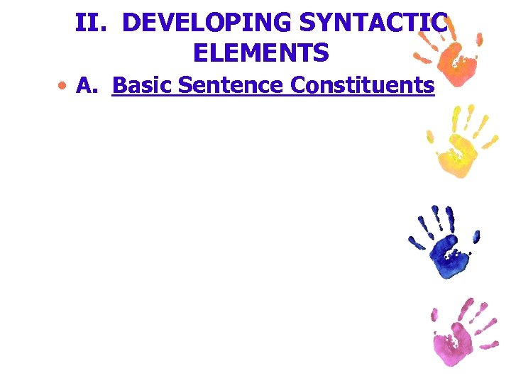 II. DEVELOPING SYNTACTIC ELEMENTS • A. Basic Sentence Constituents