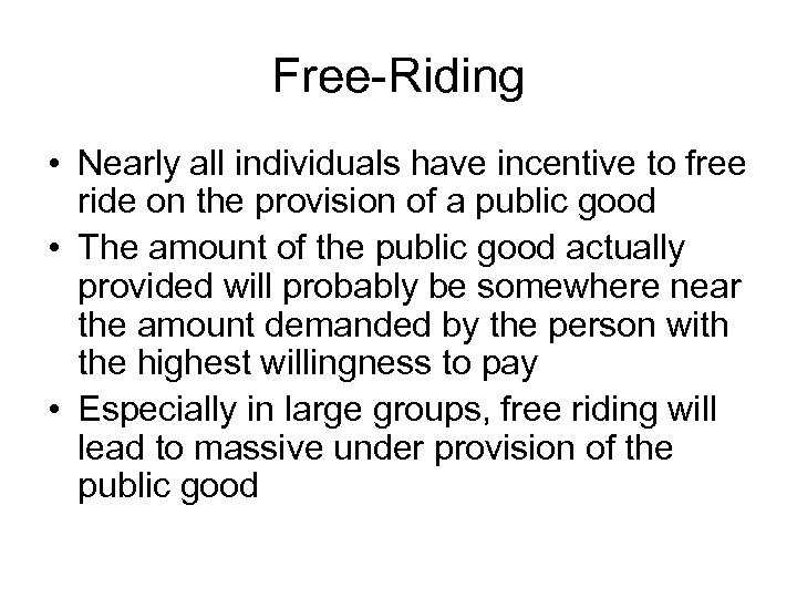 Free-Riding • Nearly all individuals have incentive to free ride on the provision of