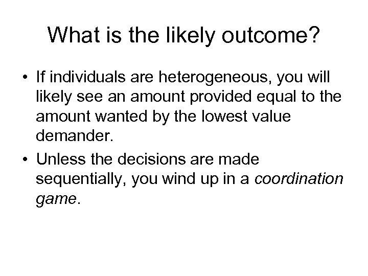What is the likely outcome? • If individuals are heterogeneous, you will likely see