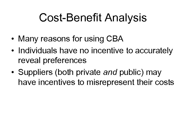 Cost-Benefit Analysis • Many reasons for using CBA • Individuals have no incentive to