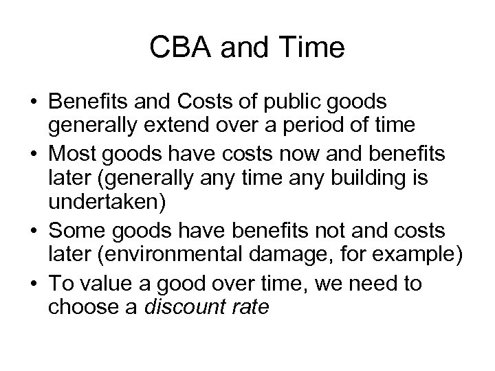 CBA and Time • Benefits and Costs of public goods generally extend over a