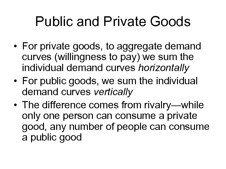 Public and Private Goods • For private goods, to aggregate demand curves (willingness to