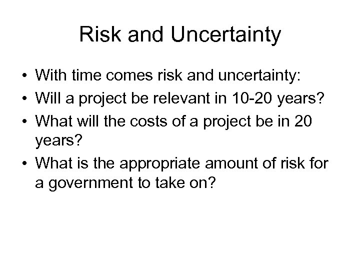 Risk and Uncertainty • With time comes risk and uncertainty: • Will a project