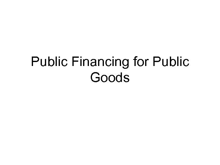 Public Financing for Public Goods