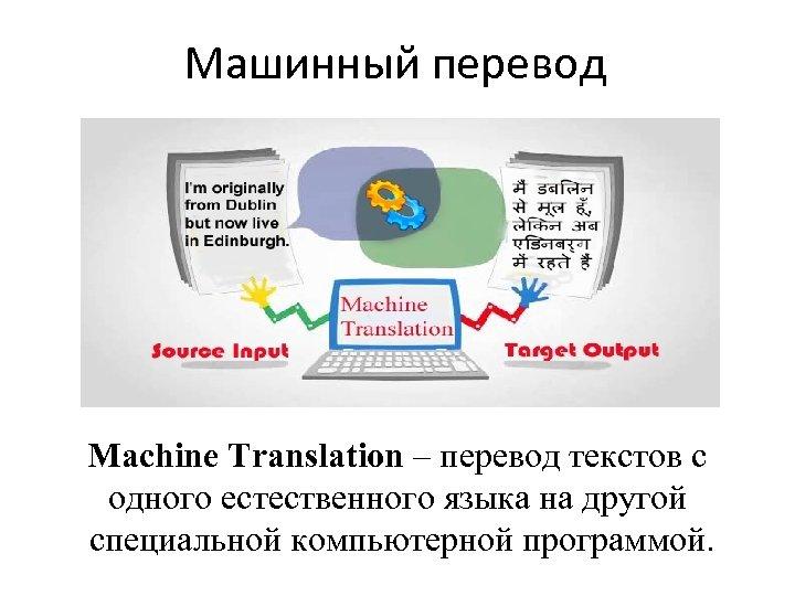 Машинный перевод Machine Translation – перевод текстов с одного естественного языка на другой специальной