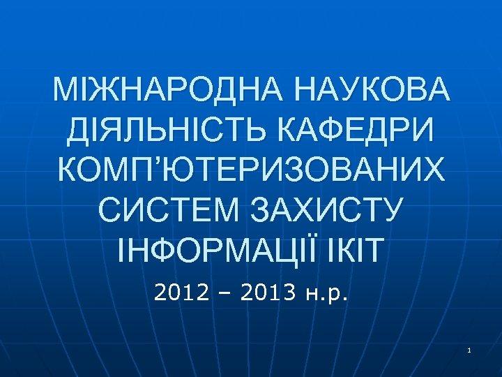 МІЖНАРОДНА НАУКОВА ДІЯЛЬНІСТЬ КАФЕДРИ КОМП'ЮТЕРИЗОВАНИХ СИСТЕМ ЗАХИСТУ ІНФОРМАЦІЇ ІКІТ 2012 – 2013 н. р.