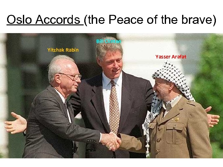 Oslo Accords (the Peace of the brave) Bill Clinton Yitzhak Rabin Yasser Arafat