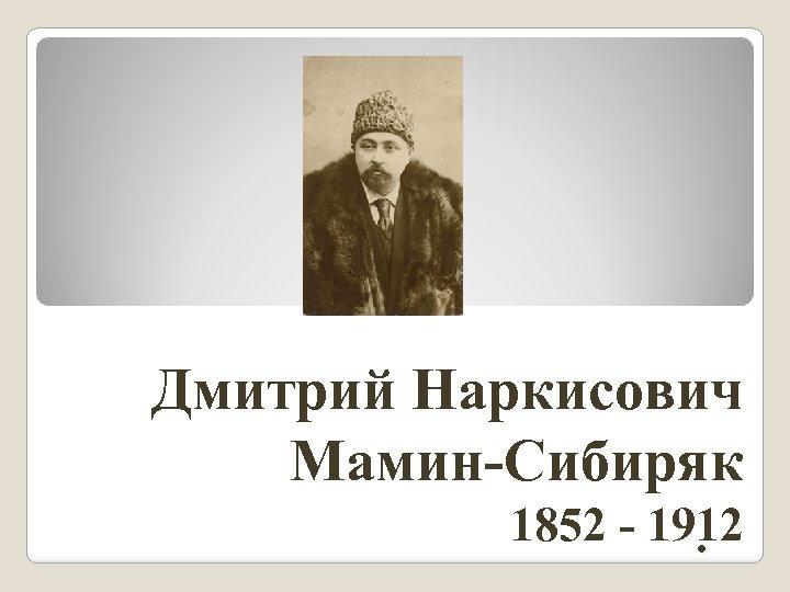 Дмитрий Наркисович Мамин-Сибиряк 1852 - 1912.