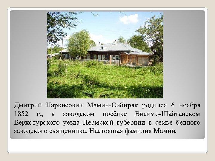 Дмитрий Наркисович Мамин-Сибиряк родился 6 ноября 1852 г. , в заводском посёлке Висимо-Шайтанском Верхотурского