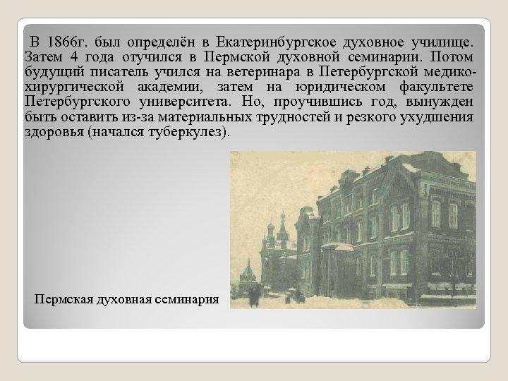 В 1866 г. был определён в Екатеринбургское духовное училище. Затем 4 года отучился в
