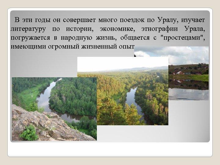 В эти годы он совершает много поездок по Уралу, изучает литературу по истории, экономике,