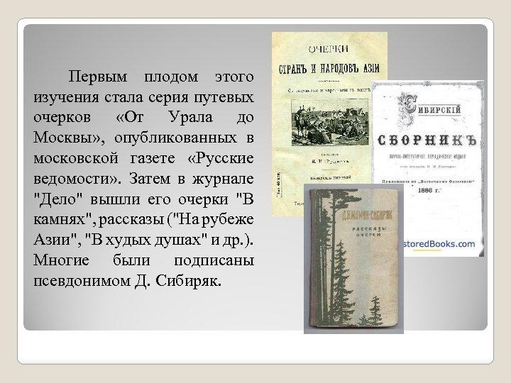 Первым плодом этого изучения стала серия путевых очерков «От Урала до Москвы» , опубликованных