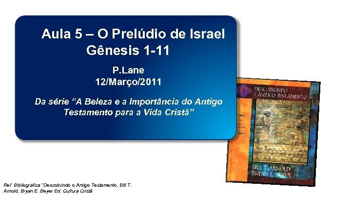 Aula 5 – O Prelúdio de Israel Gênesis 1 -11 P. Lane 12/Março/2011 Da