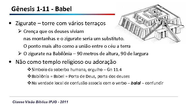 Gênesis 1 -11 - Babel • Zigurate – torre com vários terraços Ø Crença