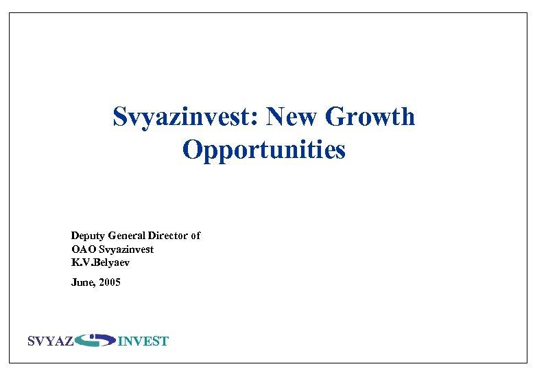 Svyazinvest: New Growth Opportunities Deputy General Director of OAO Svyazinvest K. V. Belyaev June,