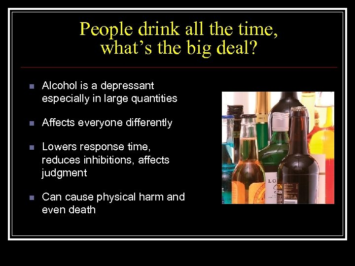 People drink all the time, what's the big deal? n Alcohol is a depressant
