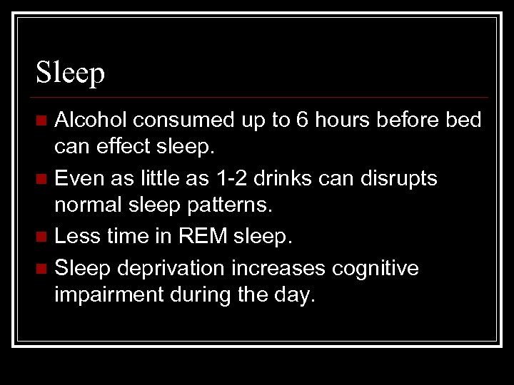 Sleep Alcohol consumed up to 6 hours before bed can effect sleep. n Even