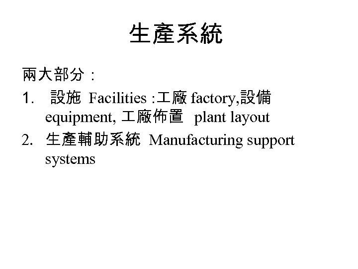 生產系統 兩大部分: 1. 設施 Facilities : 廠 factory, 設備 equipment, 廠佈置 plant layout 2.