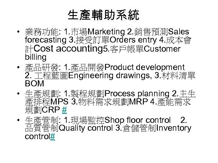 生產輔助系統 • 業務功能: 1. 市場Marketing 2. 銷售預測Sales forecasting 3. 接受訂單Orders entry 4. 成本會 計Cost