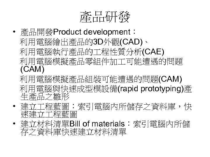 產品研發 • 產品開發Product development: 利用電腦繪出產品的3 D外觀(CAD)、 利用電腦執行產品的 程性質分析(CAE) 利用電腦模擬產品零組件加 可能遭遇的問題 (CAM) 利用電腦模擬產品組裝可能遭遇的問題(CAM) 利用電腦與快速成型模設備(rapid prototyping)產