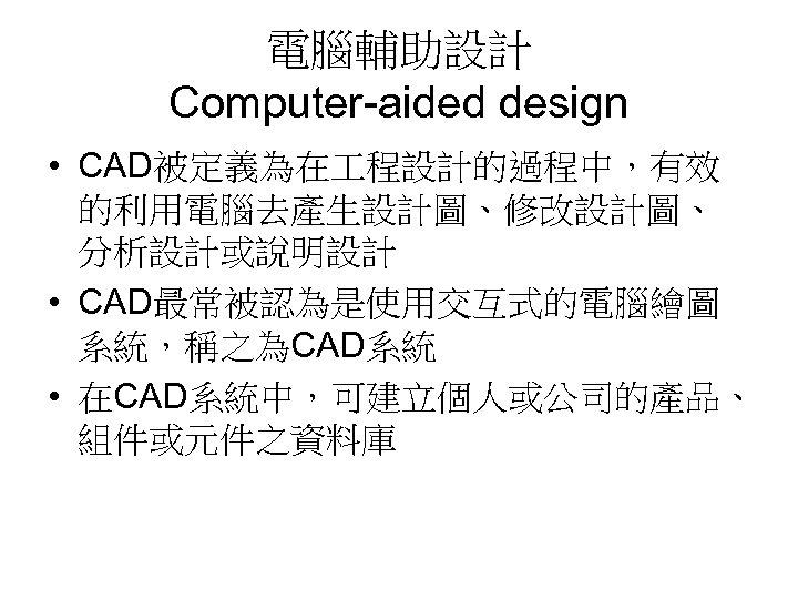 電腦輔助設計 Computer-aided design • CAD被定義為在 程設計的過程中,有效 的利用電腦去產生設計圖、修改設計圖、 分析設計或說明設計 • CAD最常被認為是使用交互式的電腦繪圖 系統,稱之為CAD系統 • 在CAD系統中,可建立個人或公司的產品、 組件或元件之資料庫
