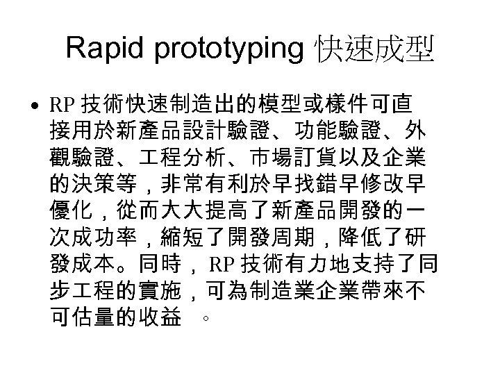 Rapid prototyping 快速成型 • RP 技術快速制造出的模型或樣件可直 接用於新產品設計驗證、功能驗證、外 觀驗證、 程分析、市場訂貨以及企業 的決策等,非常有利於早找錯早修改早 優化,從而大大提高了新產品開發的一 次成功率,縮短了開發周期,降低了研 發成本。同時, RP