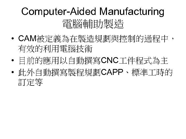 Computer-Aided Manufacturing 電腦輔助製造 • CAM被定義為在製造規劃與控制的過程中, 有效的利用電腦技術 • 目前的應用以自動撰寫CNC 件程式為主 • 此外自動撰寫製程規劃CAPP、標準 時的 訂定等
