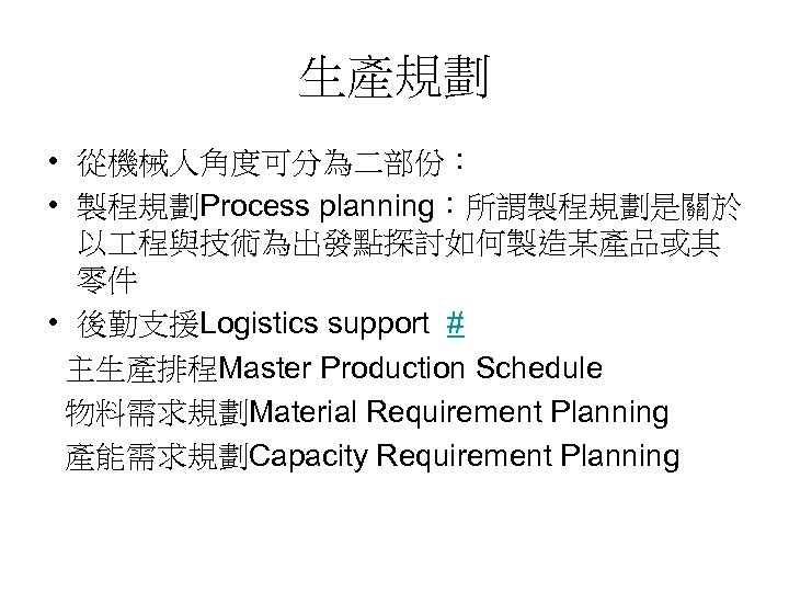 生產規劃 • 從機械人角度可分為二部份: • 製程規劃Process planning:所謂製程規劃是關於 以 程與技術為出發點探討如何製造某產品或其 零件 • 後勤支援Logistics support # 主生產排程Master