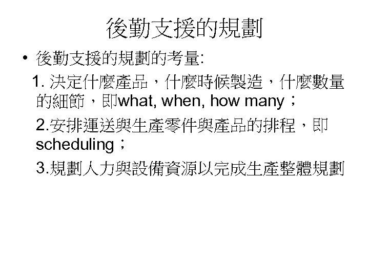 後勤支援的規劃 • 後勤支援的規劃的考量: 1. 決定什麼產品,什麼時候製造,什麼數量 的細節,即what, when, how many; 2. 安排運送與生產零件與產品的排程,即 scheduling; 3. 規劃人力與設備資源以完成生產整體規劃