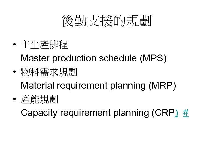 後勤支援的規劃 • 主生產排程 Master production schedule (MPS) • 物料需求規劃 Material requirement planning (MRP) •