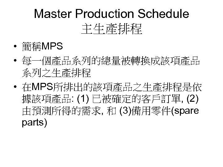 Master Production Schedule 主生產排程 • 簡稱MPS • 每一個產品系列的總量被轉換成該項產品 系列之生產排程 • 在MPS所排出的該項產品之生產排程是依 據該項產品: (1) 已被確定的客戶訂單,