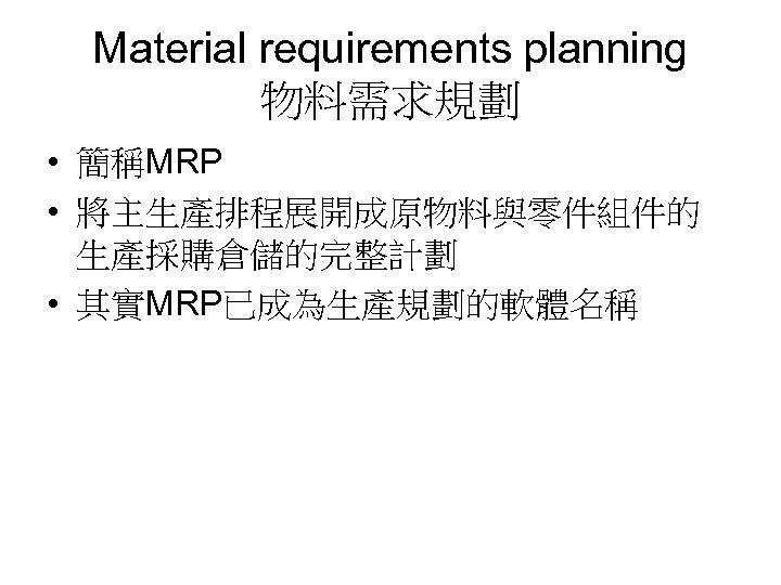 Material requirements planning 物料需求規劃 • 簡稱MRP • 將主生產排程展開成原物料與零件組件的 生產採購倉儲的完整計劃 • 其實MRP已成為生產規劃的軟體名稱