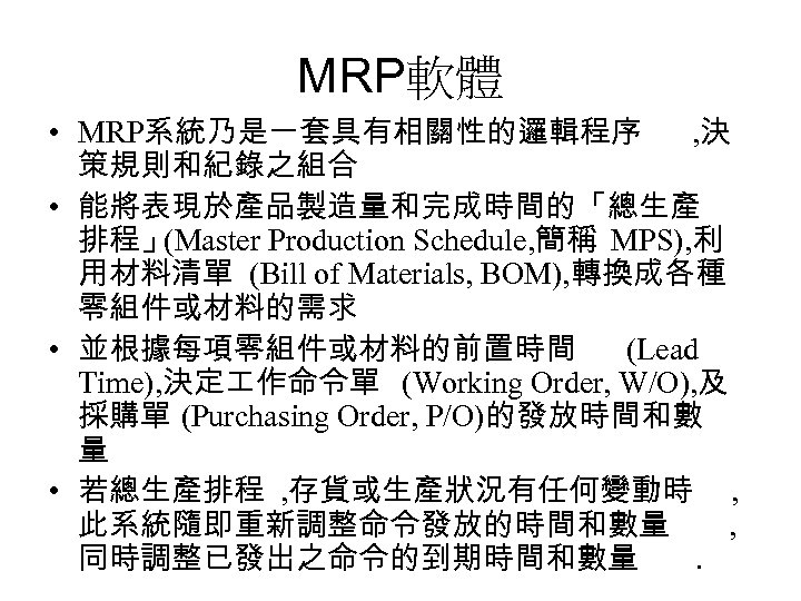 MRP軟體 • MRP系統乃是一套具有相關性的邏輯程序 , 決 策規則和紀錄之組合 • 能將表現於產品製造量和完成時間的「總生產 排程」 (Master Production Schedule, 簡稱 MPS),