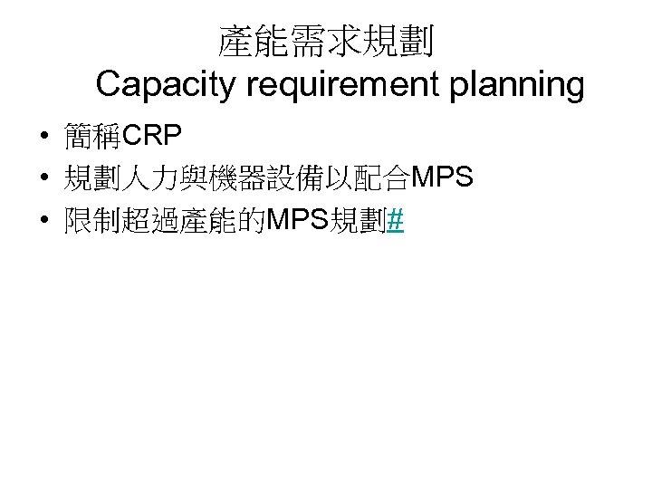 產能需求規劃 Capacity requirement planning • 簡稱CRP • 規劃人力與機器設備以配合MPS • 限制超過產能的MPS規劃#