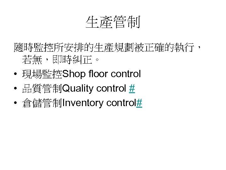 生產管制 隨時監控所安排的生產規劃被正確的執行, 若無,即時糾正。 • 現場監控Shop floor control • 品質管制Quality control # • 倉儲管制Inventory control#