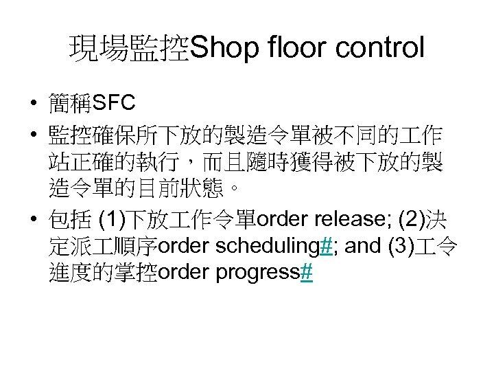 現場監控Shop floor control • 簡稱SFC • 監控確保所下放的製造令單被不同的 作 站正確的執行,而且隨時獲得被下放的製 造令單的目前狀態。 • 包括 (1)下放 作令單order