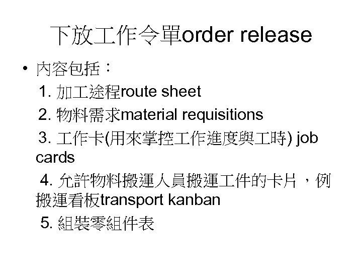下放 作令單order release • 內容包括:  1. 加 途程route sheet  2. 物料需求material requisitions  3. 作卡(用來掌控